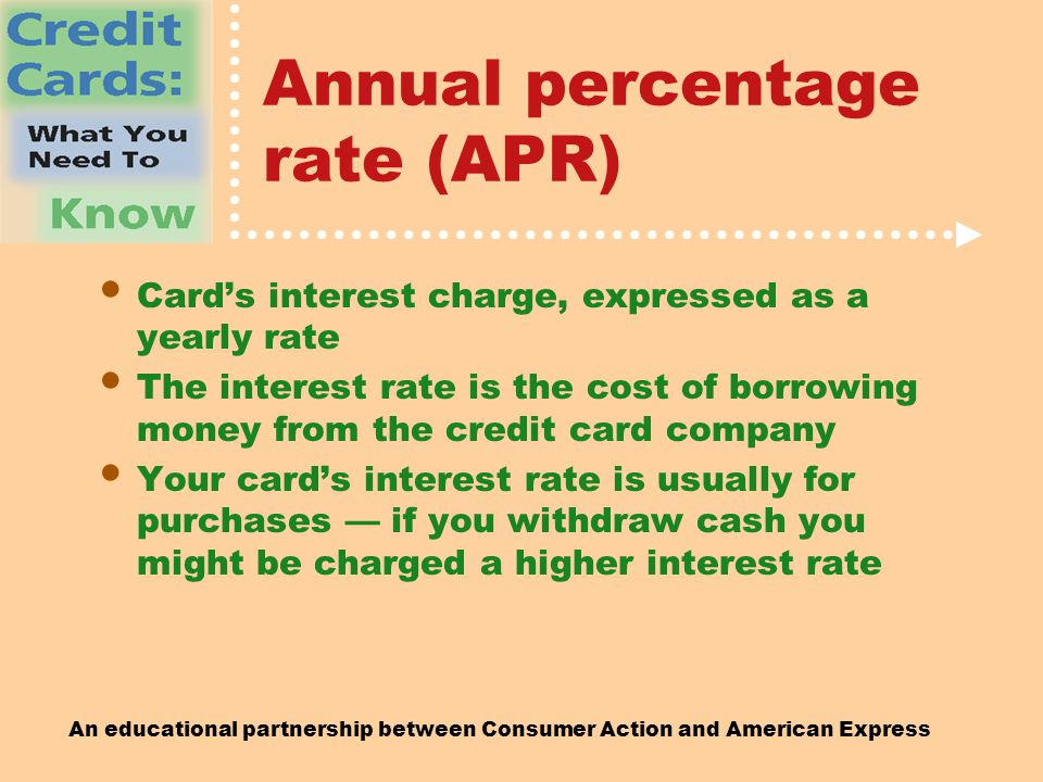 An educational partnership between Consumer Action and American Express Annual percentage rate (APR) Card's interest charge, expressed as a yearly rate The interest rate is the cost of borrowing money from the credit card company Your card's interest rate is usually for purchases — if you withdraw cash you might be charged a higher interest rate