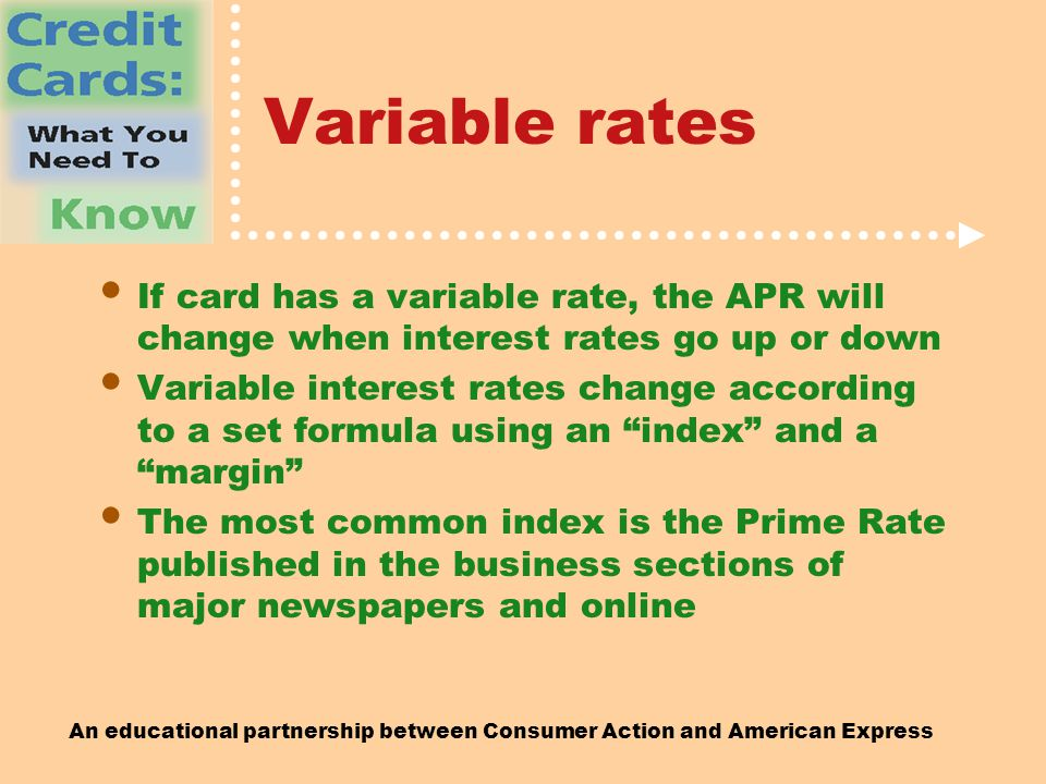 An educational partnership between Consumer Action and American Express Variable rates If card has a variable rate, the APR will change when interest rates go up or down Variable interest rates change according to a set formula using an index and a margin The most common index is the Prime Rate published in the business sections of major newspapers and online