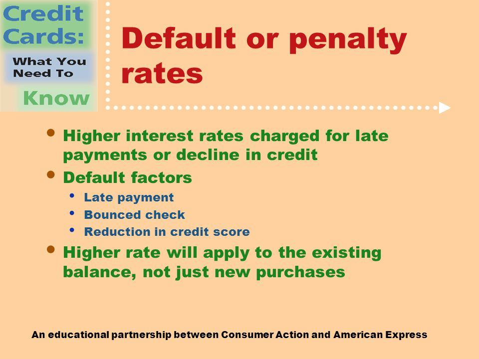 An educational partnership between Consumer Action and American Express Default or penalty rates Higher interest rates charged for late payments or decline in credit Default factors Late payment Bounced check Reduction in credit score Higher rate will apply to the existing balance, not just new purchases