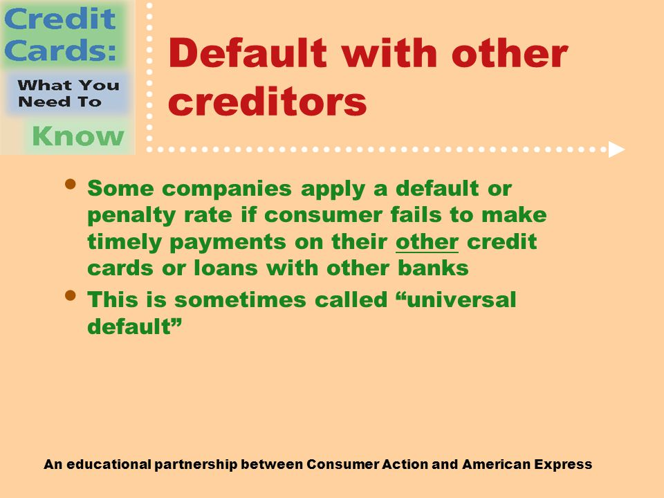 An educational partnership between Consumer Action and American Express Default with other creditors Some companies apply a default or penalty rate if consumer fails to make timely payments on their other credit cards or loans with other banks This is sometimes called universal default