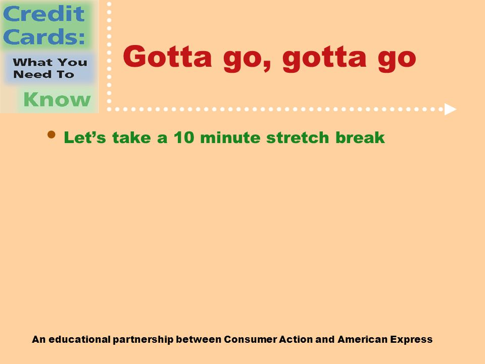 An educational partnership between Consumer Action and American Express Gotta go, gotta go Let's take a 10 minute stretch break