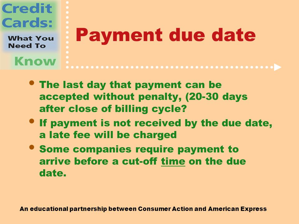 An educational partnership between Consumer Action and American Express Payment due date The last day that payment can be accepted without penalty, (20-30 days after close of billing cycle.