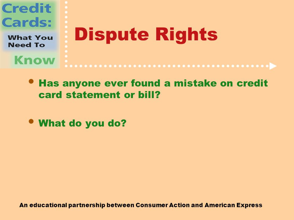 An educational partnership between Consumer Action and American Express Dispute Rights Has anyone ever found a mistake on credit card statement or bill.