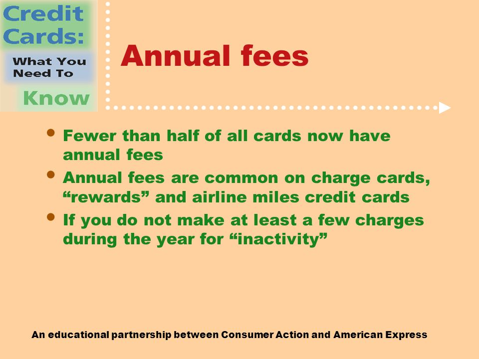 An educational partnership between Consumer Action and American Express Annual fees Fewer than half of all cards now have annual fees Annual fees are common on charge cards, rewards and airline miles credit cards If you do not make at least a few charges during the year for inactivity