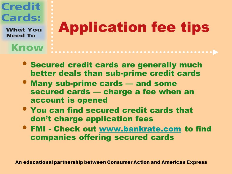 An educational partnership between Consumer Action and American Express Application fee tips Secured credit cards are generally much better deals than sub-prime credit cards Many sub-prime cards — and some secured cards — charge a fee when an account is opened You can find secured credit cards that don't charge application fees FMI - Check out   to find companies offering secured cardswww.bankrate.com