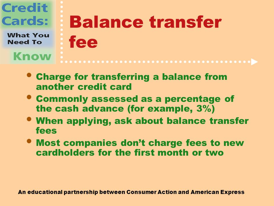 An educational partnership between Consumer Action and American Express Balance transfer fee Charge for transferring a balance from another credit card Commonly assessed as a percentage of the cash advance (for example, 3%) When applying, ask about balance transfer fees Most companies don't charge fees to new cardholders for the first month or two