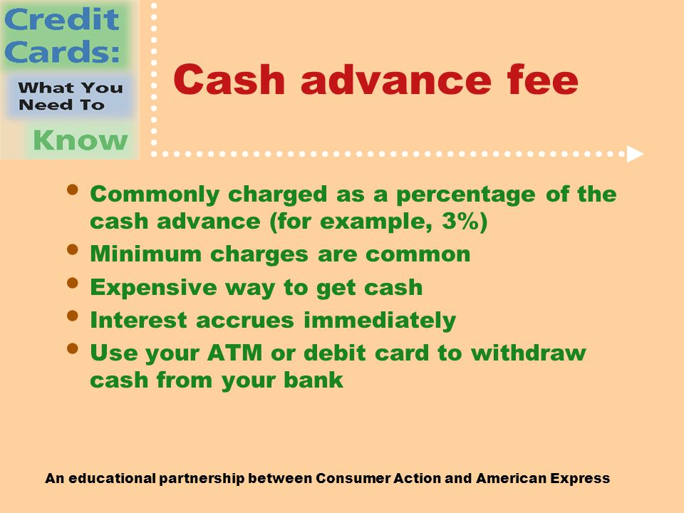 An educational partnership between Consumer Action and American Express Cash advance fee Commonly charged as a percentage of the cash advance (for example, 3%) Minimum charges are common Expensive way to get cash Interest accrues immediately Use your ATM or debit card to withdraw cash from your bank