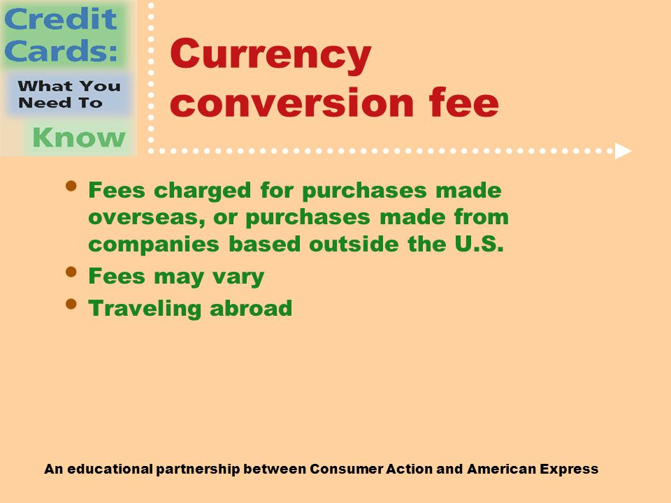 An educational partnership between Consumer Action and American Express Currency conversion fee Fees charged for purchases made overseas, or purchases made from companies based outside the U.S.