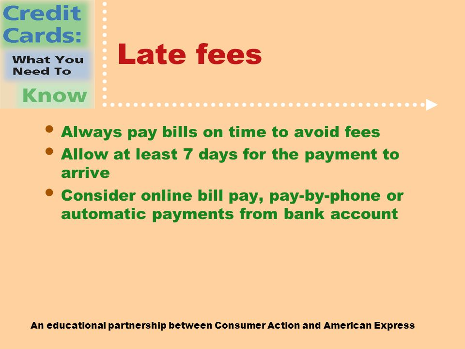 An educational partnership between Consumer Action and American Express Late fees Always pay bills on time to avoid fees Allow at least 7 days for the payment to arrive Consider online bill pay, pay-by-phone or automatic payments from bank account