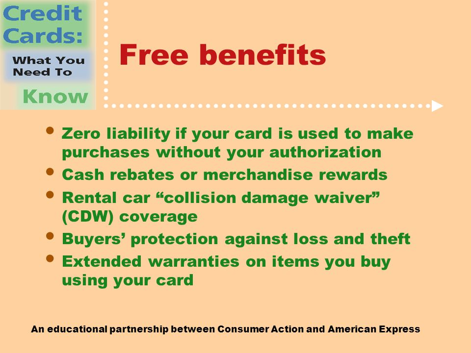 An educational partnership between Consumer Action and American Express Free benefits Zero liability if your card is used to make purchases without your authorization Cash rebates or merchandise rewards Rental car collision damage waiver (CDW) coverage Buyers' protection against loss and theft Extended warranties on items you buy using your card