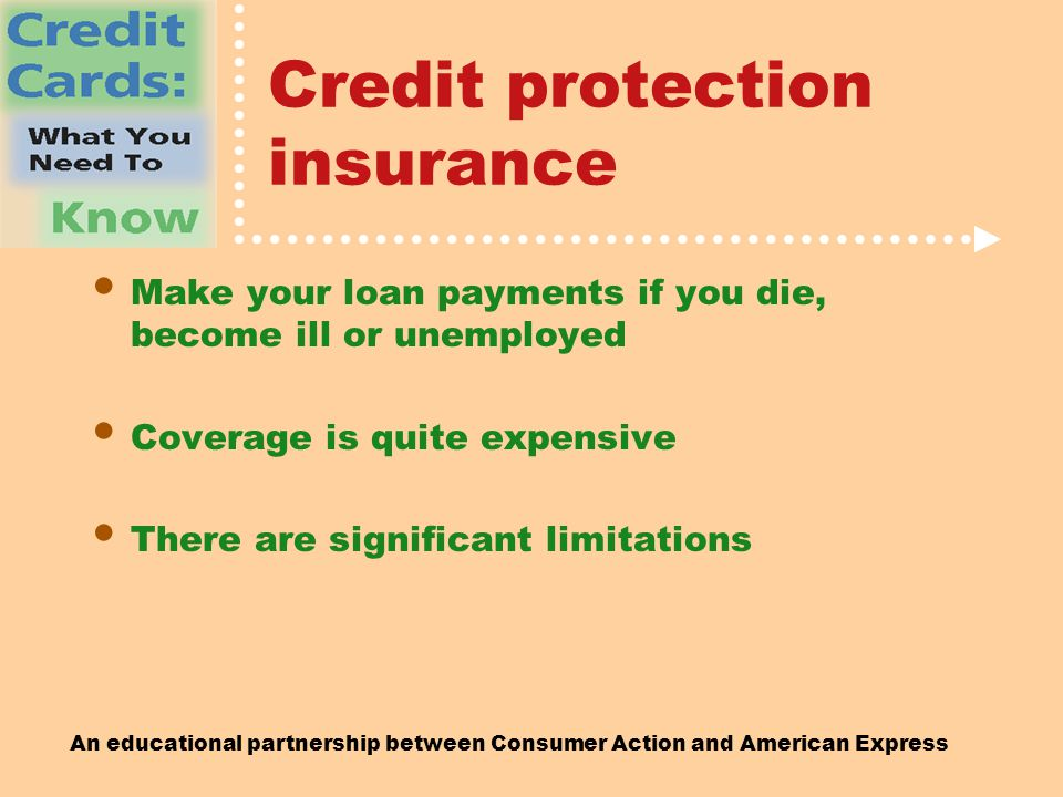 An educational partnership between Consumer Action and American Express Credit protection insurance Make your loan payments if you die, become ill or unemployed Coverage is quite expensive There are significant limitations