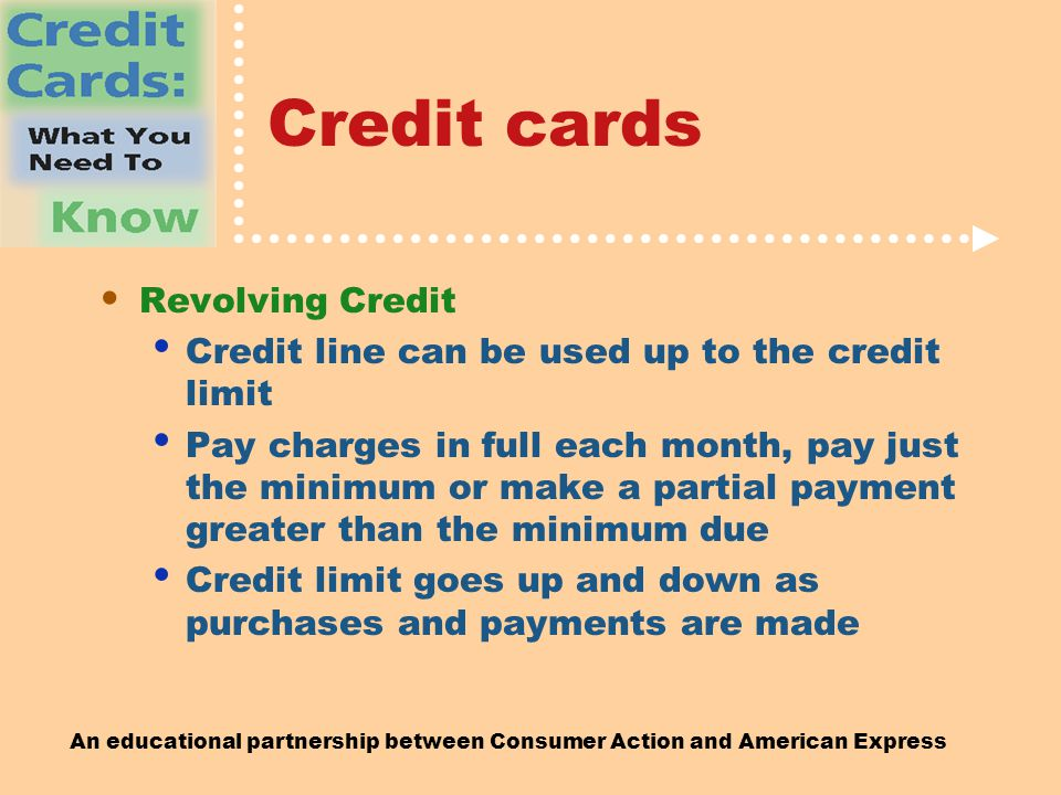 An educational partnership between Consumer Action and American Express Credit cards Revolving Credit Credit line can be used up to the credit limit Pay charges in full each month, pay just the minimum or make a partial payment greater than the minimum due Credit limit goes up and down as purchases and payments are made