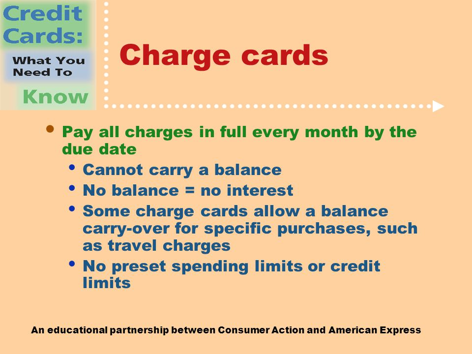 An educational partnership between Consumer Action and American Express Charge cards Pay all charges in full every month by the due date Cannot carry a balance No balance = no interest Some charge cards allow a balance carry-over for specific purchases, such as travel charges No preset spending limits or credit limits