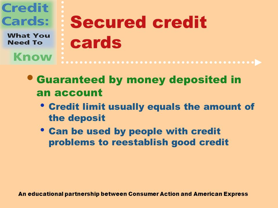 An educational partnership between Consumer Action and American Express Secured credit cards Guaranteed by money deposited in an account Credit limit usually equals the amount of the deposit Can be used by people with credit problems to reestablish good credit