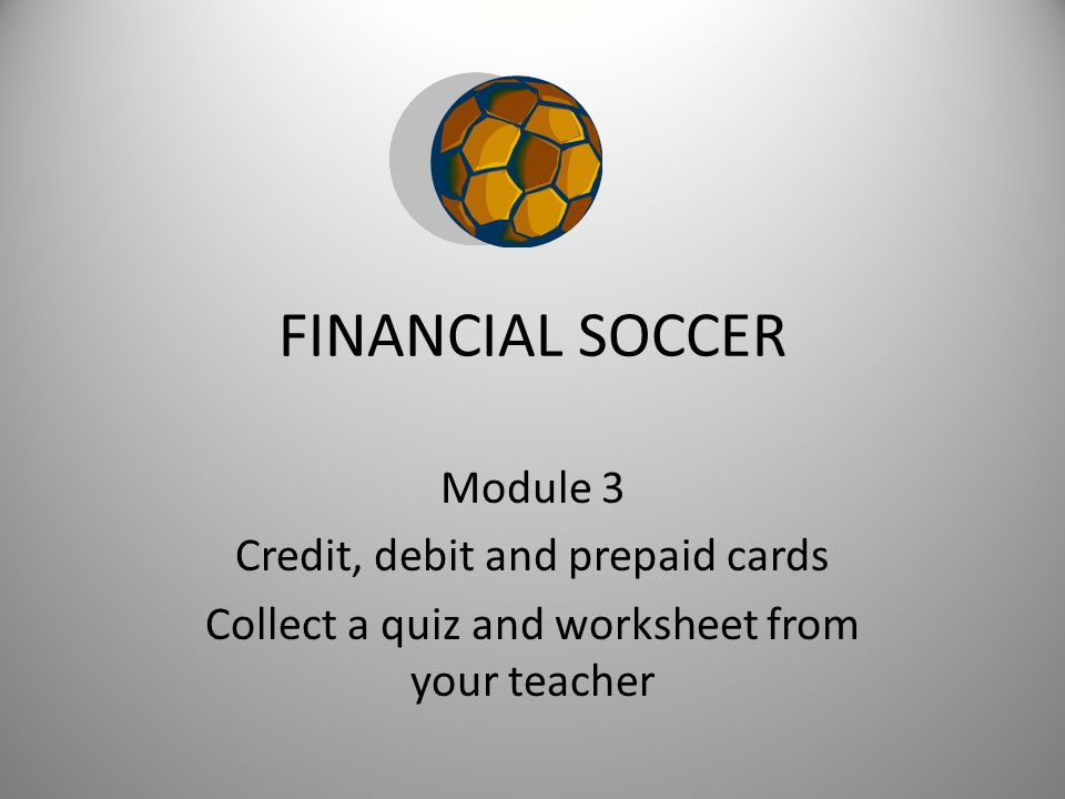 FINANCIAL SOCCER Module 3 Credit, debit and prepaid cards Collect a quiz and worksheet from your teacher
