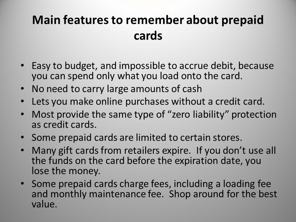 Main features to remember about prepaid cards Easy to budget, and impossible to accrue debit, because you can spend only what you load onto the card.