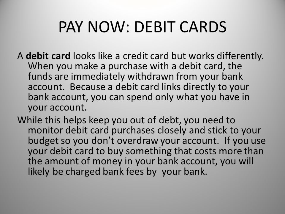 PAY NOW: DEBIT CARDS A debit card looks like a credit card but works differently.