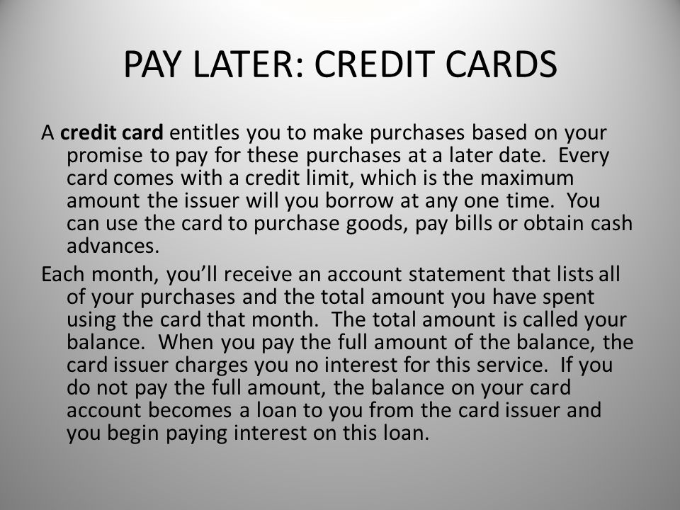 PAY LATER: CREDIT CARDS A credit card entitles you to make purchases based on your promise to pay for these purchases at a later date.