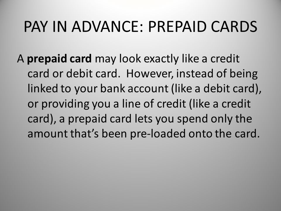 PAY IN ADVANCE: PREPAID CARDS A prepaid card may look exactly like a credit card or debit card.