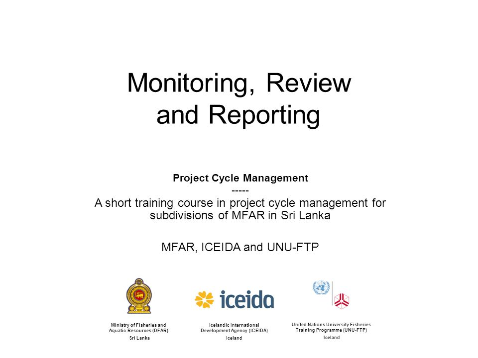 Monitoring, Review and Reporting Project Cycle Management A short training course in project cycle management for subdivisions of MFAR in Sri Lanka MFAR, ICEIDA and UNU-FTP Icelandic International Development Agency (ICEIDA) Iceland United Nations University Fisheries Training Programme (UNU-FTP) Iceland Ministry of Fisheries and Aquatic Resources (DFAR) Sri Lanka