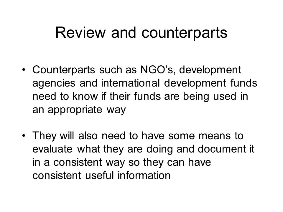 Review and counterparts Counterparts such as NGO's, development agencies and international development funds need to know if their funds are being used in an appropriate way They will also need to have some means to evaluate what they are doing and document it in a consistent way so they can have consistent useful information