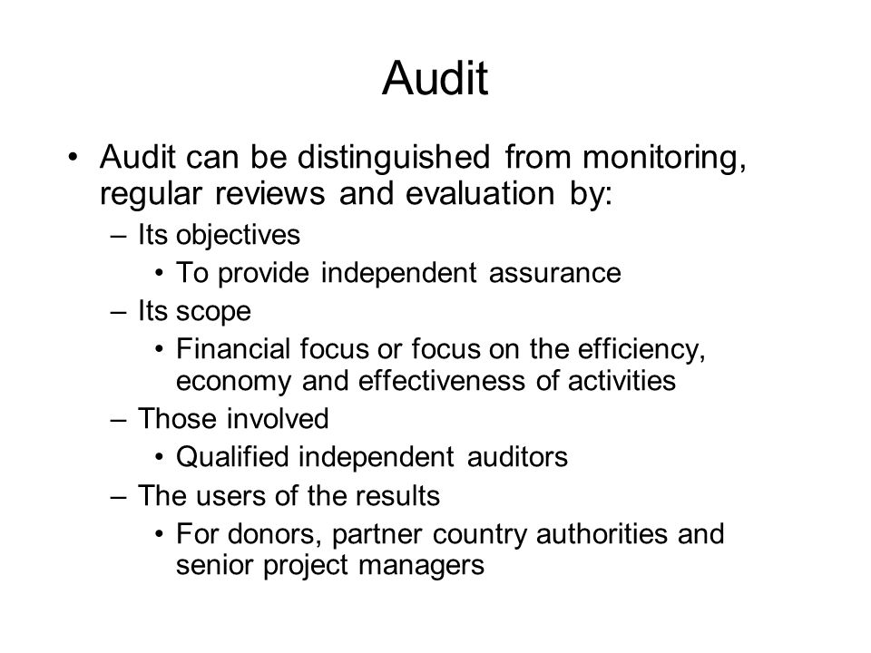 Audit Audit can be distinguished from monitoring, regular reviews and evaluation by: –Its objectives To provide independent assurance –Its scope Financial focus or focus on the efficiency, economy and effectiveness of activities –Those involved Qualified independent auditors –The users of the results For donors, partner country authorities and senior project managers