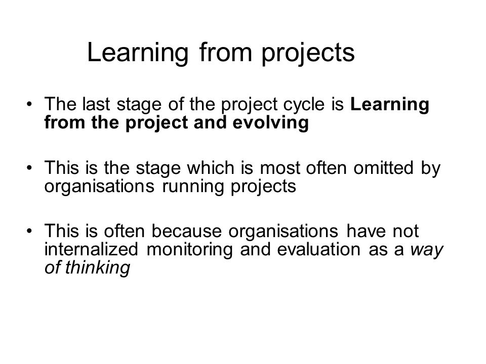 Learning from projects The last stage of the project cycle is Learning from the project and evolving This is the stage which is most often omitted by organisations running projects This is often because organisations have not internalized monitoring and evaluation as a way of thinking