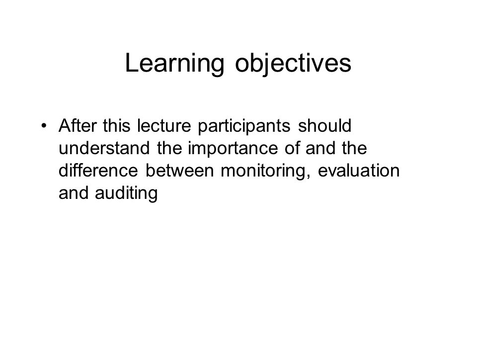 Learning objectives After this lecture participants should understand the importance of and the difference between monitoring, evaluation and auditing