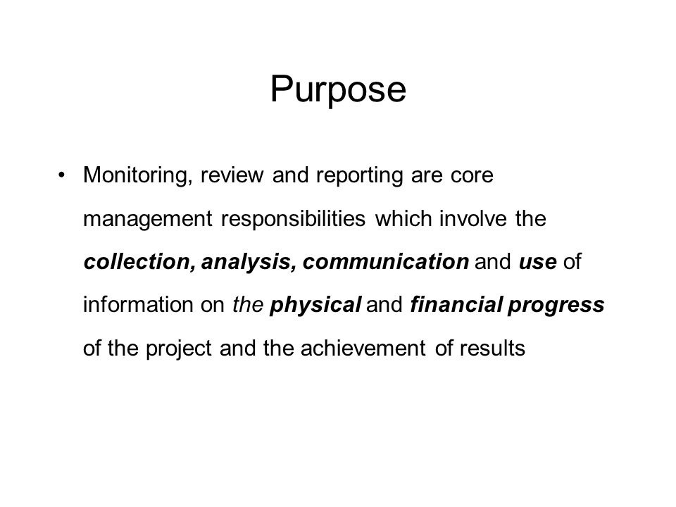 Purpose Monitoring, review and reporting are core management responsibilities which involve the collection, analysis, communication and use of information on the physical and financial progress of the project and the achievement of results