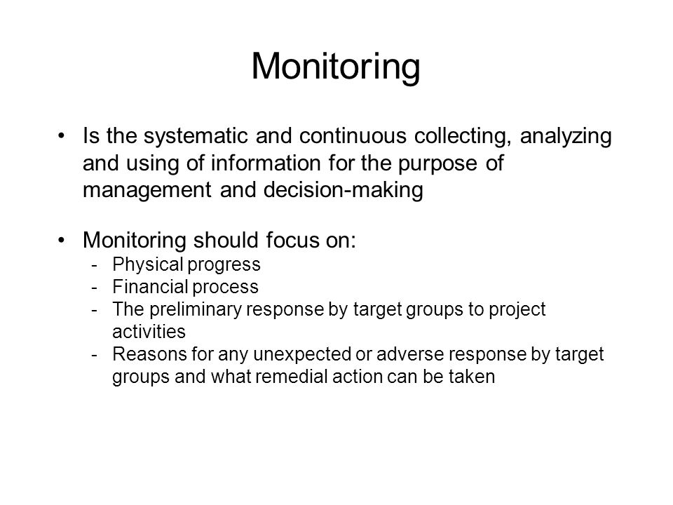 Monitoring Is the systematic and continuous collecting, analyzing and using of information for the purpose of management and decision-making Monitoring should focus on: -Physical progress -Financial process -The preliminary response by target groups to project activities -Reasons for any unexpected or adverse response by target groups and what remedial action can be taken