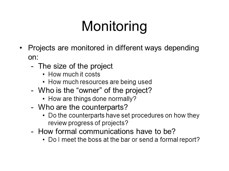 Monitoring Projects are monitored in different ways depending on: -The size of the project How much it costs How much resources are being used -Who is the owner of the project.