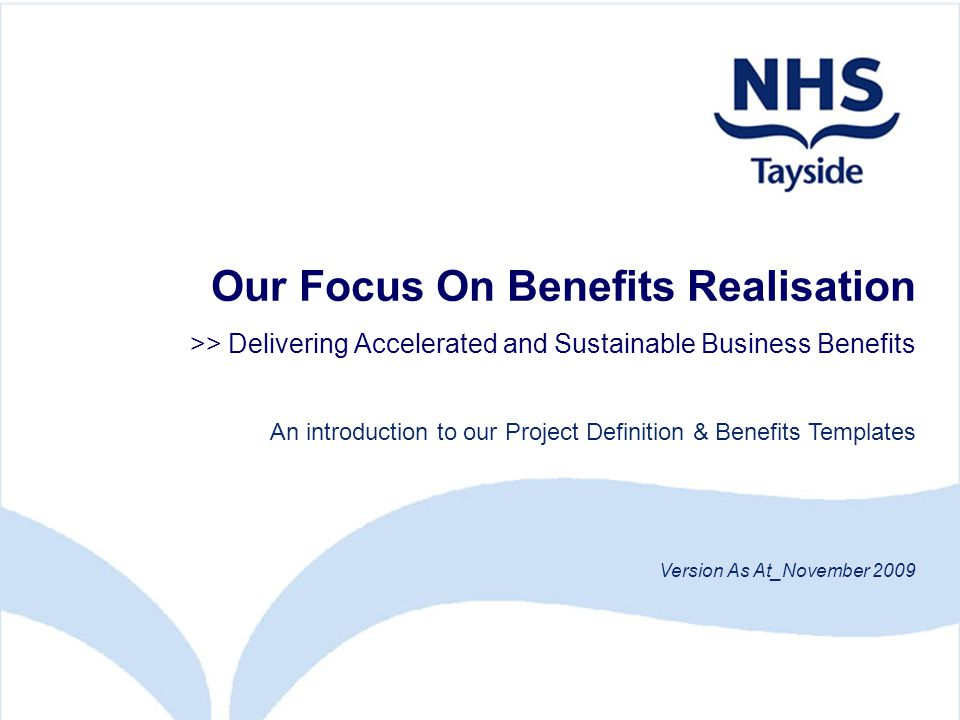 Our Focus On Benefits Realisation >> Delivering Accelerated and Sustainable Business Benefits An introduction to our Project Definition & Benefits Templates Version As At_November 2009