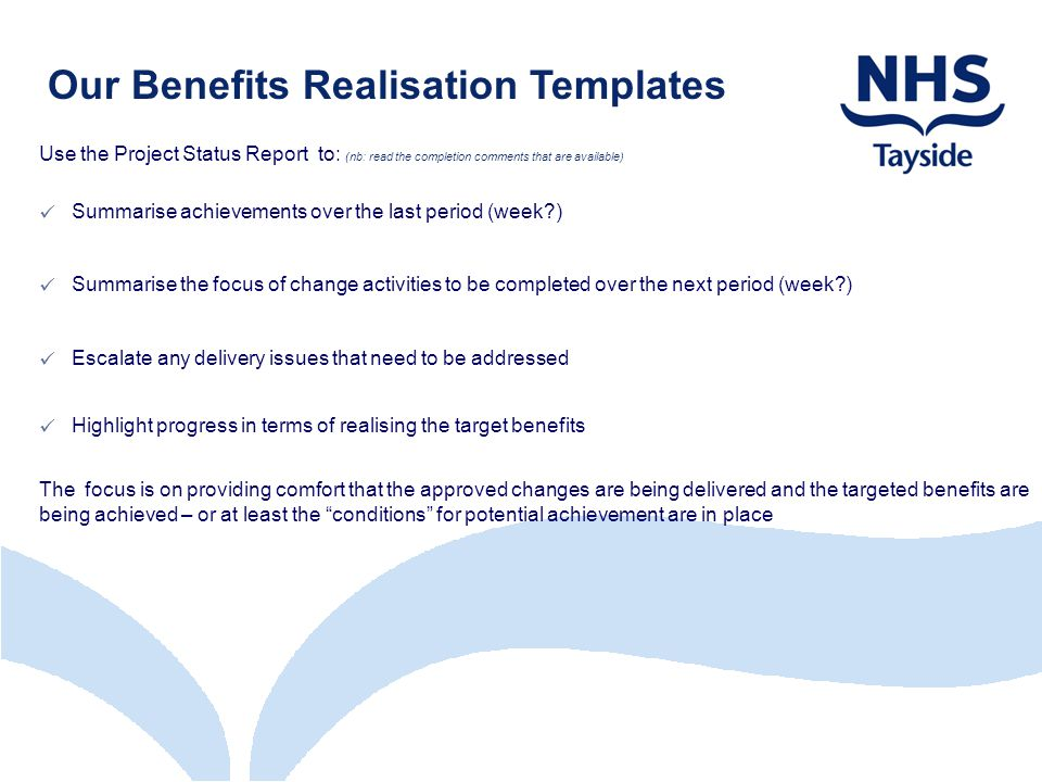 Our Benefits Realisation Templates Use the Project Status Report to: (nb: read the completion comments that are available) Summarise achievements over the last period (week ) Summarise the focus of change activities to be completed over the next period (week ) Escalate any delivery issues that need to be addressed Highlight progress in terms of realising the target benefits The focus is on providing comfort that the approved changes are being delivered and the targeted benefits are being achieved – or at least the conditions for potential achievement are in place