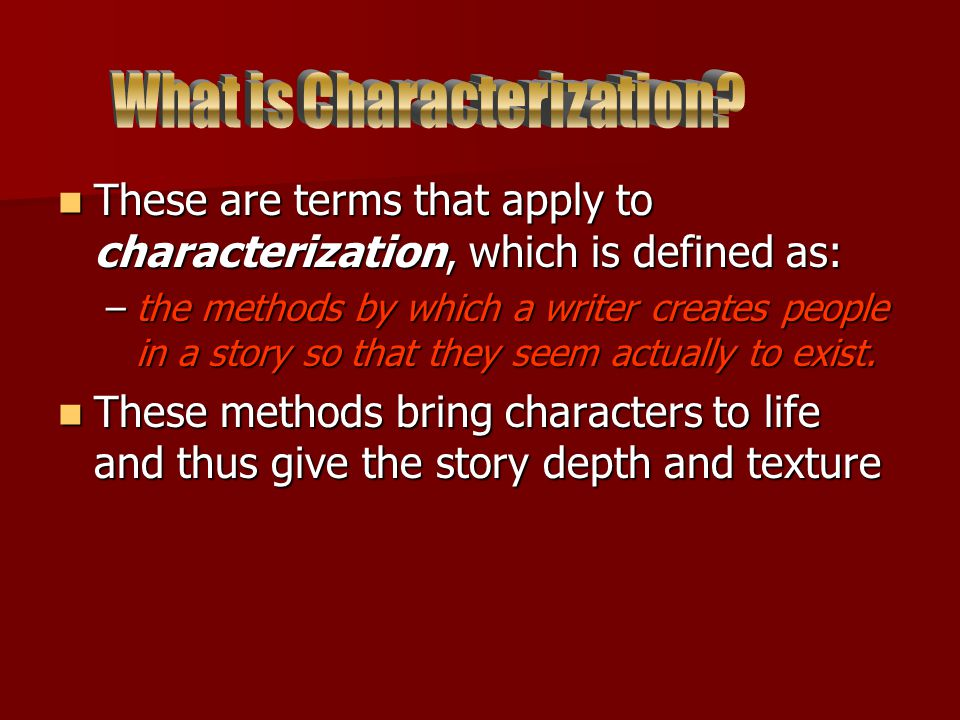 These are terms that apply to characterization, which is defined as: These are terms that apply to characterization, which is defined as: –the methods by which a writer creates people in a story so that they seem actually to exist.