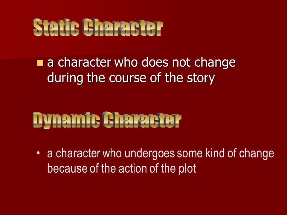 a character who does not change during the course of the story a character who does not change during the course of the story a character who undergoes some kind of change because of the action of the plot