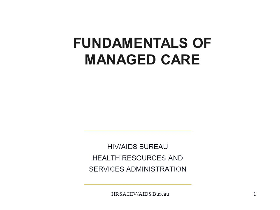 HRSA HIV/AIDS Bureau1 HIV/AIDS BUREAU HEALTH RESOURCES AND SERVICES ADMINISTRATION FUNDAMENTALS OF MANAGED CARE