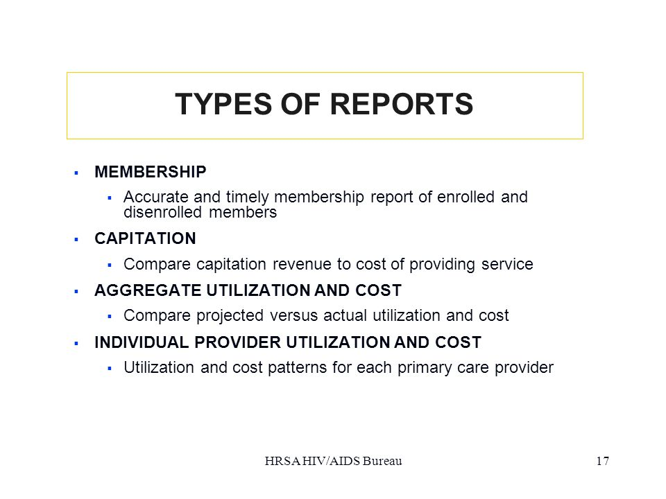 HRSA HIV/AIDS Bureau17 TYPES OF REPORTS  MEMBERSHIP  Accurate and timely membership report of enrolled and disenrolled members  CAPITATION  Compare capitation revenue to cost of providing service  AGGREGATE UTILIZATION AND COST  Compare projected versus actual utilization and cost  INDIVIDUAL PROVIDER UTILIZATION AND COST  Utilization and cost patterns for each primary care provider