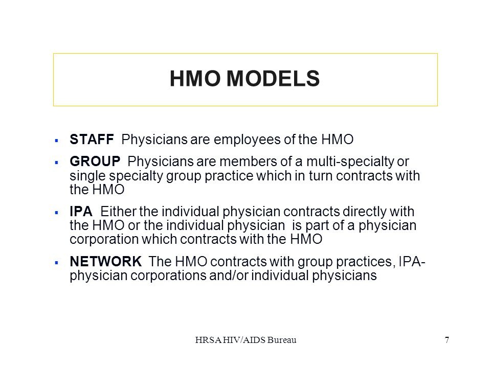 HRSA HIV/AIDS Bureau7 HMO MODELS  STAFF Physicians are employees of the HMO  GROUP Physicians are members of a multi-specialty or single specialty group practice which in turn contracts with the HMO  IPA Either the individual physician contracts directly with the HMO or the individual physician is part of a physician corporation which contracts with the HMO  NETWORK The HMO contracts with group practices, IPA- physician corporations and/or individual physicians
