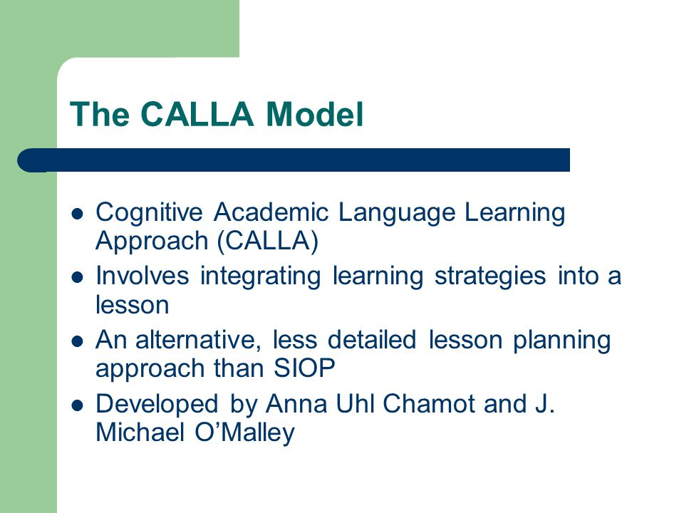 The CALLA Model Cognitive Academic Language Learning Approach (CALLA) Involves integrating learning strategies into a lesson An alternative, less detailed lesson planning approach than SIOP Developed by Anna Uhl Chamot and J.