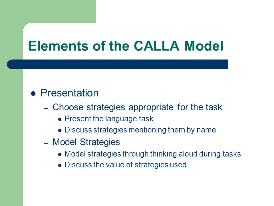 Elements of the CALLA Model Presentation – Choose strategies appropriate for the task Present the language task Discuss strategies mentioning them by name – Model Strategies Model strategies through thinking aloud during tasks Discuss the value of strategies used