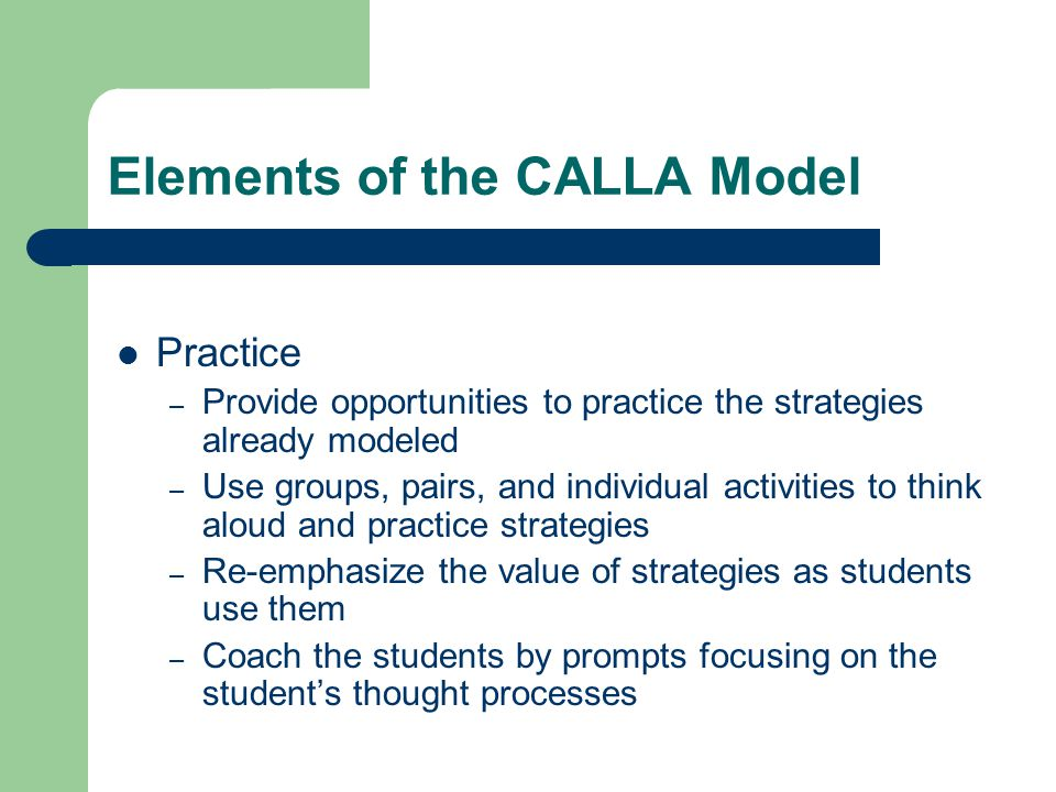 Elements of the CALLA Model Practice – Provide opportunities to practice the strategies already modeled – Use groups, pairs, and individual activities to think aloud and practice strategies – Re-emphasize the value of strategies as students use them – Coach the students by prompts focusing on the student's thought processes