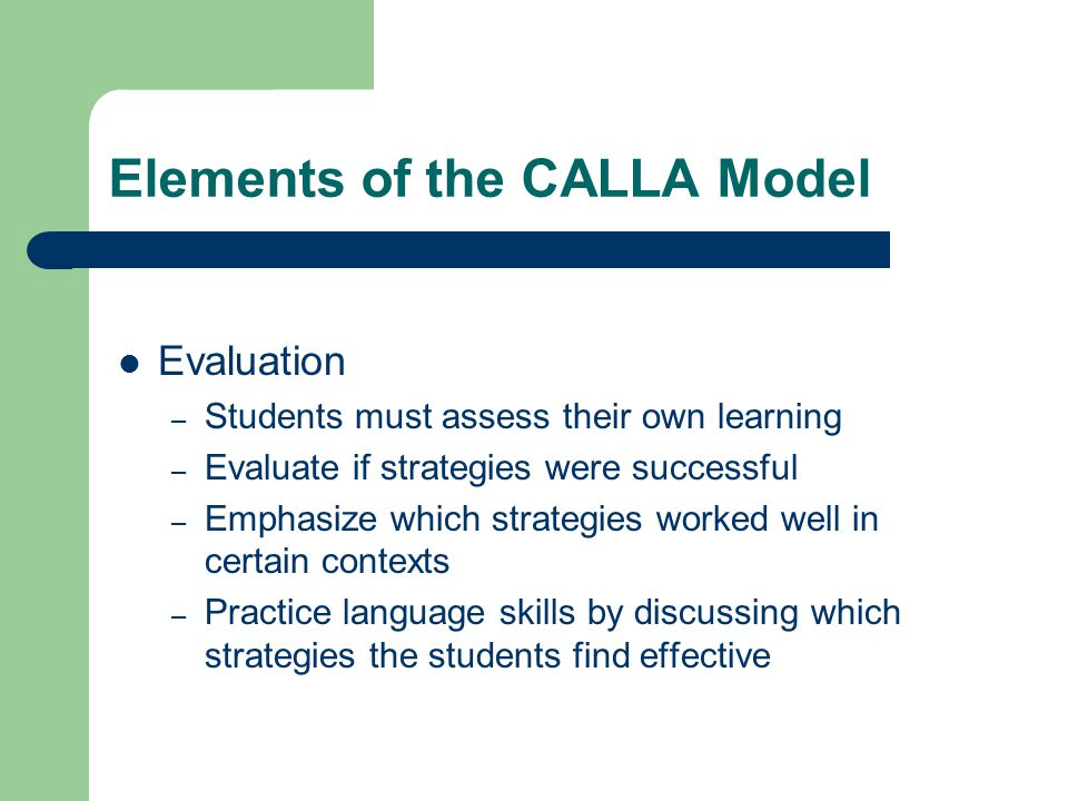 Elements of the CALLA Model Evaluation – Students must assess their own learning – Evaluate if strategies were successful – Emphasize which strategies worked well in certain contexts – Practice language skills by discussing which strategies the students find effective