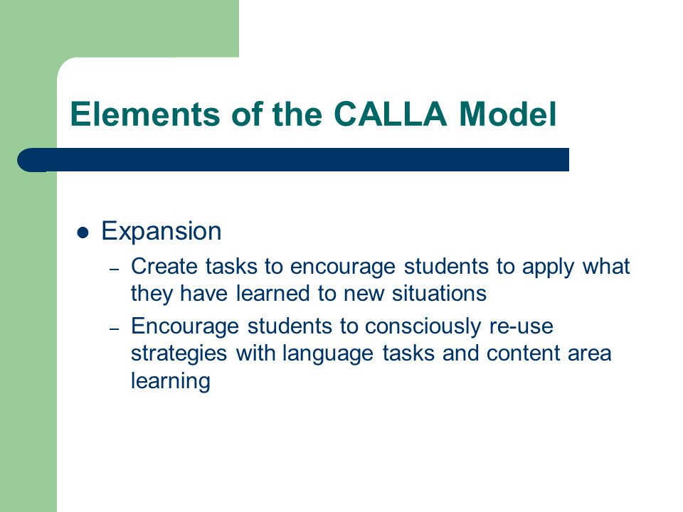 Elements of the CALLA Model Expansion – Create tasks to encourage students to apply what they have learned to new situations – Encourage students to consciously re-use strategies with language tasks and content area learning