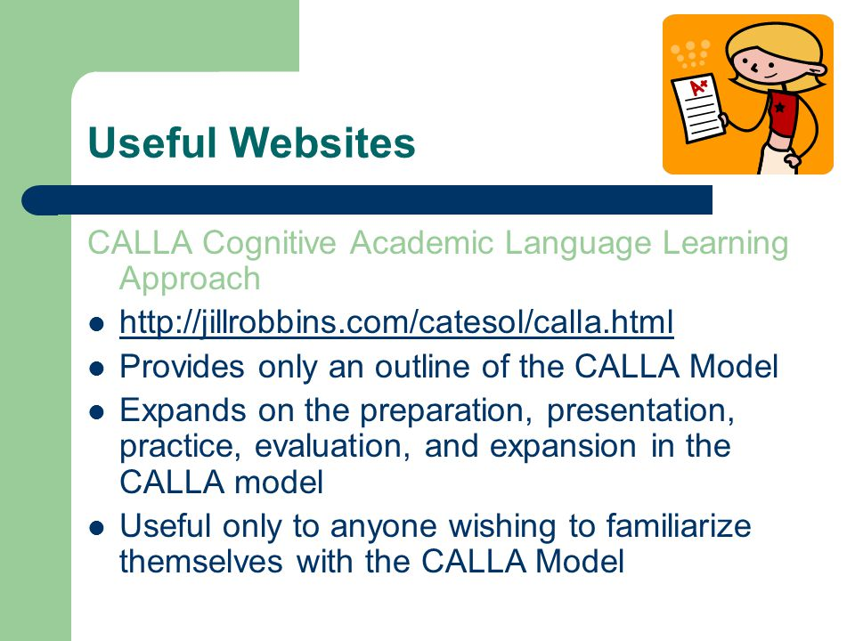 Useful Websites CALLA Cognitive Academic Language Learning Approach   Provides only an outline of the CALLA Model Expands on the preparation, presentation, practice, evaluation, and expansion in the CALLA model Useful only to anyone wishing to familiarize themselves with the CALLA Model