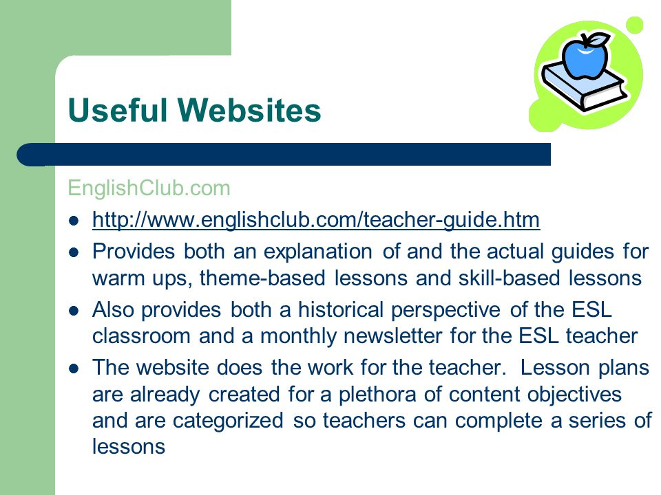 Useful Websites EnglishClub.com   Provides both an explanation of and the actual guides for warm ups, theme-based lessons and skill-based lessons Also provides both a historical perspective of the ESL classroom and a monthly newsletter for the ESL teacher The website does the work for the teacher.