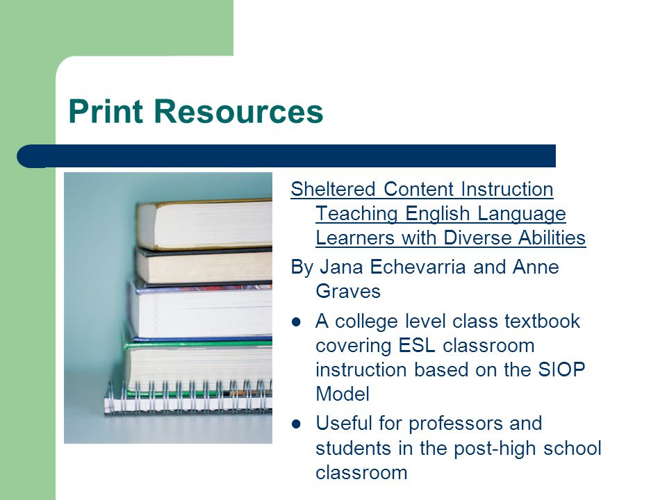 Print Resources Sheltered Content Instruction Teaching English Language Learners with Diverse Abilities By Jana Echevarria and Anne Graves A college level class textbook covering ESL classroom instruction based on the SIOP Model Useful for professors and students in the post-high school classroom