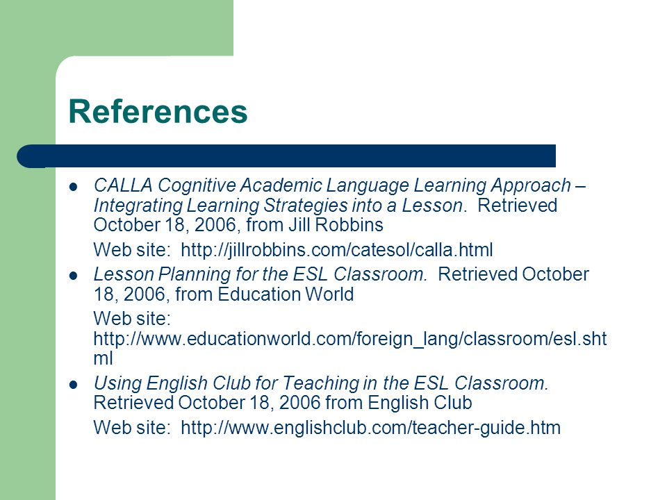 References CALLA Cognitive Academic Language Learning Approach – Integrating Learning Strategies into a Lesson.
