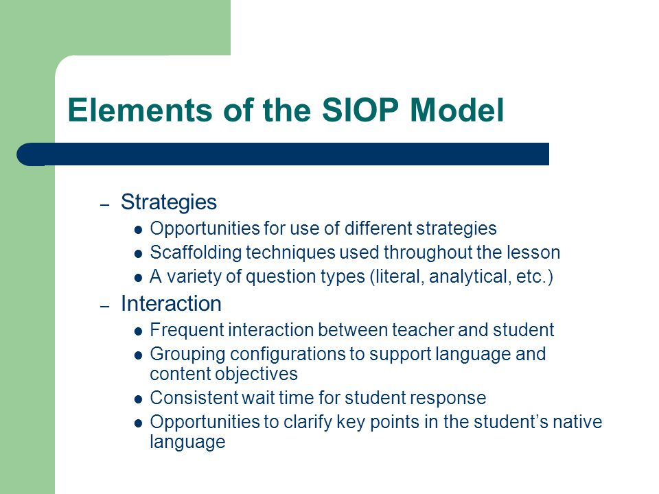 Elements of the SIOP Model – Strategies Opportunities for use of different strategies Scaffolding techniques used throughout the lesson A variety of question types (literal, analytical, etc.) – Interaction Frequent interaction between teacher and student Grouping configurations to support language and content objectives Consistent wait time for student response Opportunities to clarify key points in the student's native language