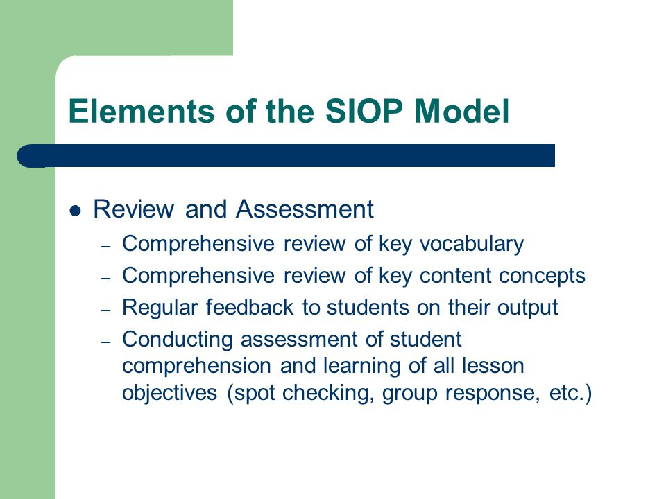 Elements of the SIOP Model Review and Assessment – Comprehensive review of key vocabulary – Comprehensive review of key content concepts – Regular feedback to students on their output – Conducting assessment of student comprehension and learning of all lesson objectives (spot checking, group response, etc.)