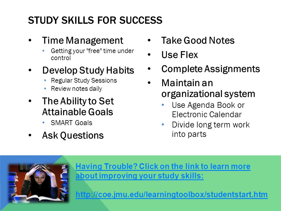 Time Management Getting your free time under control Develop Study Habits Regular Study Sessions Review notes daily The Ability to Set Attainable Goals SMART Goals Ask Questions Take Good Notes Use Flex Complete Assignments Maintain an organizational system Use Agenda Book or Electronic Calendar Divide long term work into parts STUDY SKILLS FOR SUCCESS Having Trouble.